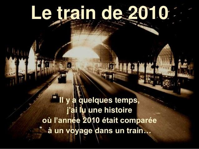 Le train de 2010 Il y a quelques temps, j'ai lu une histoire où l'année 2010 était comparée à un voyage dans un train…