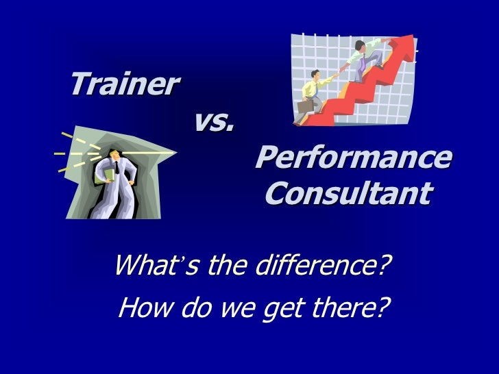 Trainer          vs.                Performance                Consultant  What's the difference?  How do we get there?