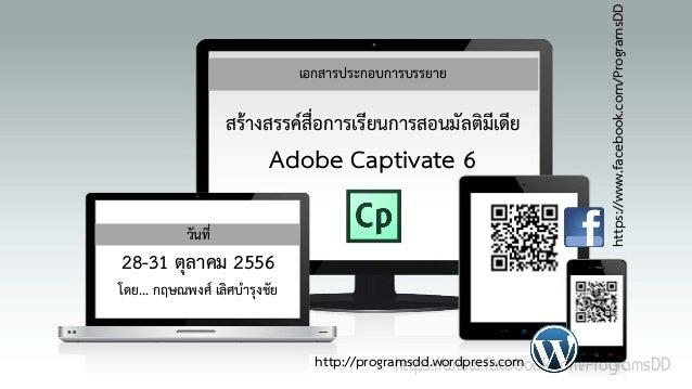 สรางสรรคสอการเรียนการสอนมัลติมเดีย ื่ ี  Adobe Captivate 6  วันที่  28-31 ตุลาคม 2556  https://www.facebook.com/Programs...