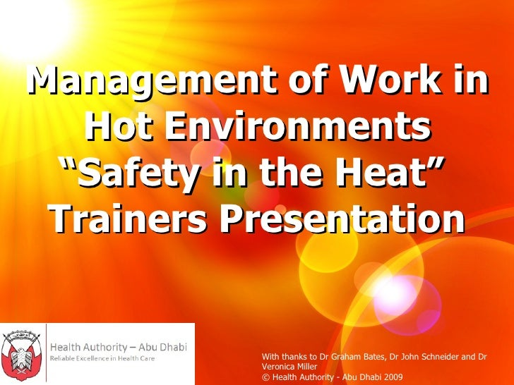 "Management of Work in Hot Environments ""Safety in the Heat""  Trainers Presentation With thanks to Dr Graham Bates, Dr John..."