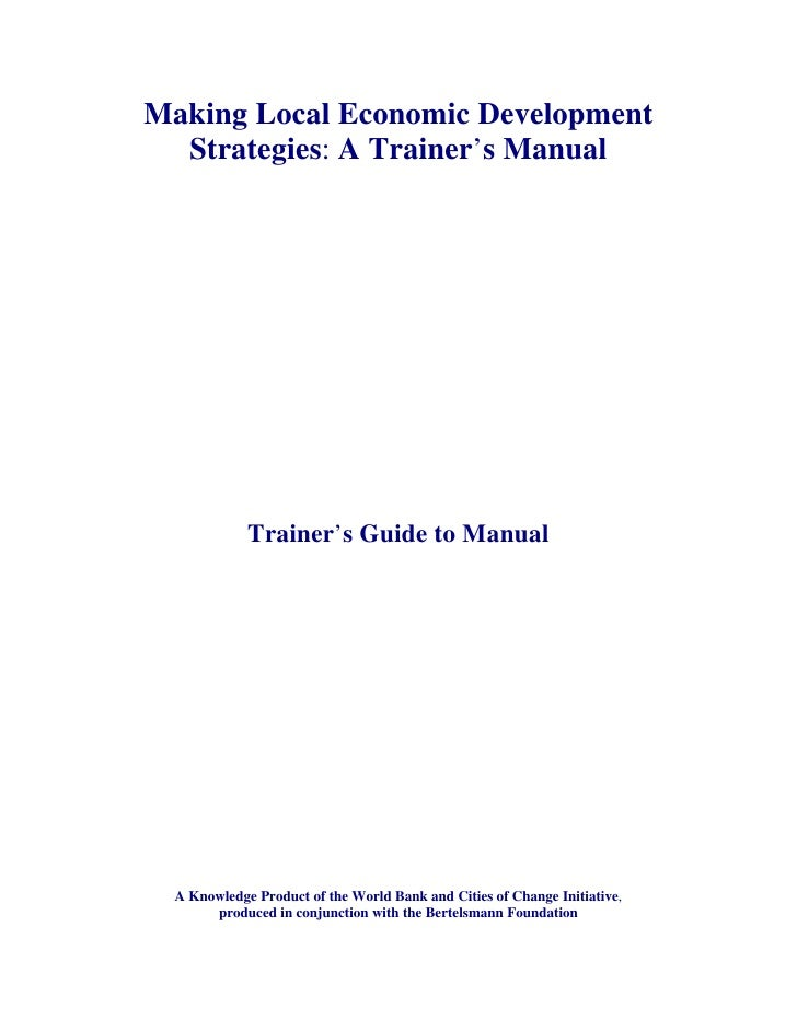 Making Local Economic Development  Strategies: A Trainer's Manual             Trainer's Guide to Manual  A Knowledge Produ...