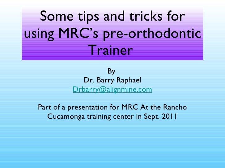 Some tips and tricks for using MRC's pre-orthodontic Trainer  <ul><li>By  </li></ul><ul><li>Dr. Barry Raphael </li></ul><u...