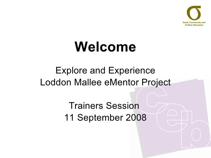 Welcome Explore and Experience Loddon Mallee eMentor Project Trainers Session  11 September 2008