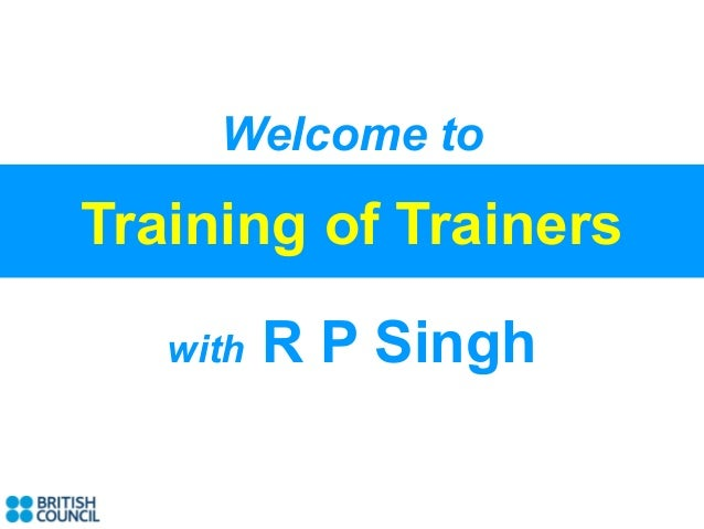 Welcome toTraining of Trainers   with   R P Singh