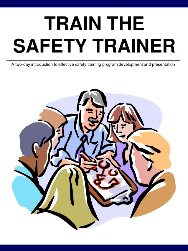 TRAIN THE SAFETY TRAINER A two-day introduction to effective safety training program development and presentation