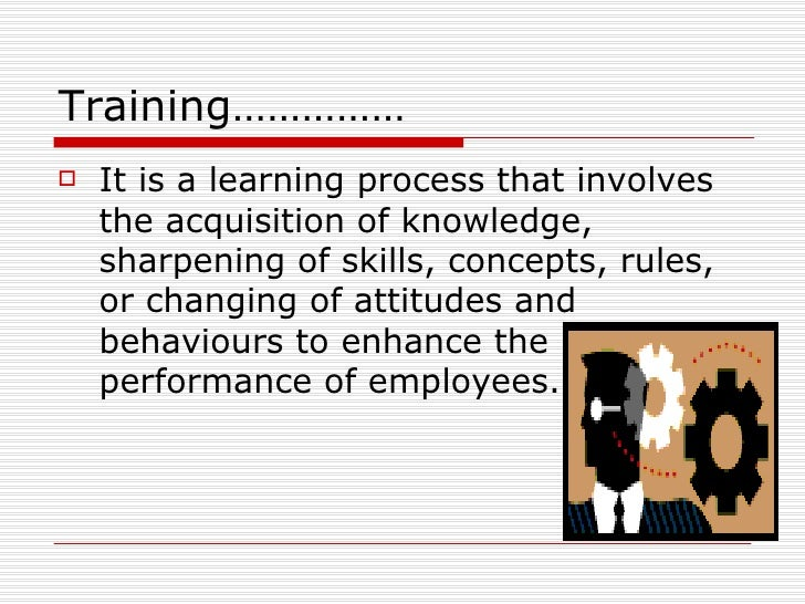 Training……………    It is a learning process that involves     the acquisition of knowledge,     sharpening of skills, conce...