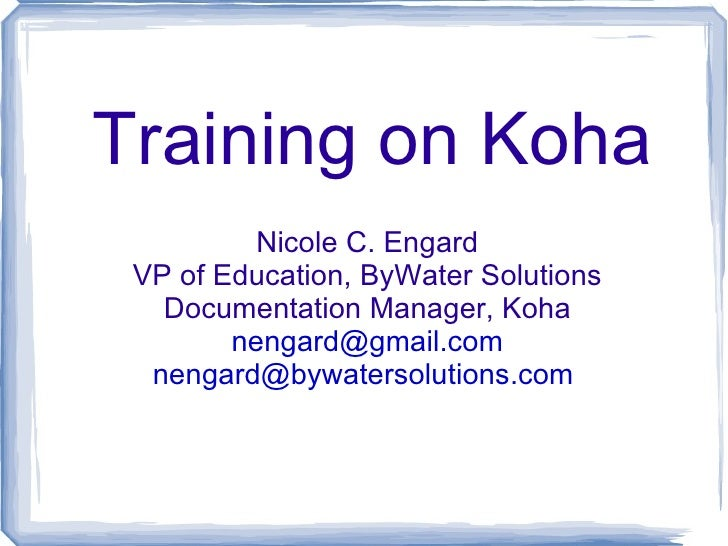 Training on Koha          Nicole C. Engard VP of Education, ByWater Solutions   Documentation Manager, Koha        nengard...
