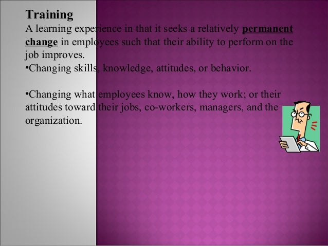 TrainingA learning experience in that it seeks a relatively permanentchange in employees such that their ability to perfor...