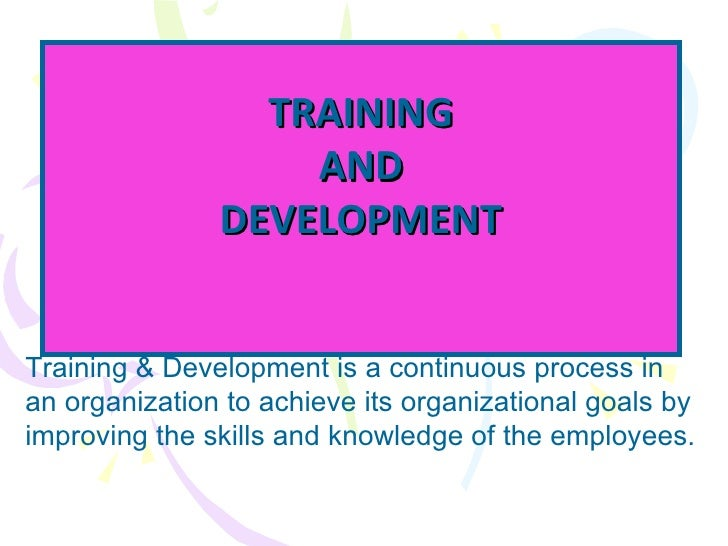 TRAINING AND DEVELOPMENT Training & Development is a continuous process in an organization to achieve its organizational g...