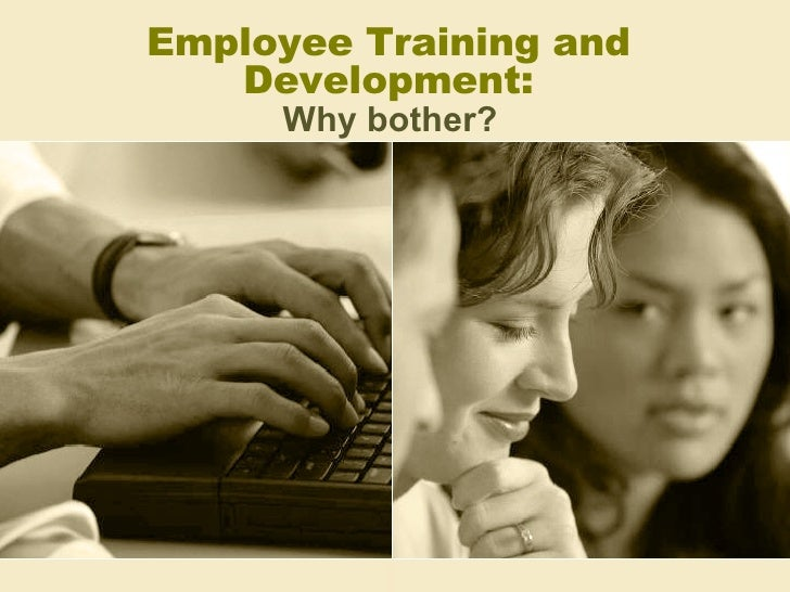 Training And  Development   Why Bother