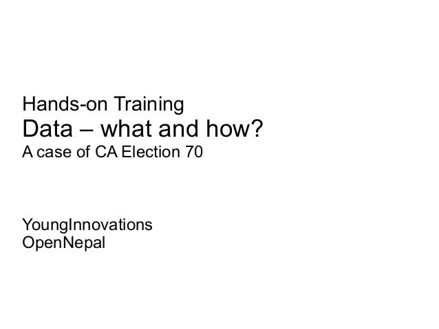 Hands-on Training  Data – what and how? A case of CA Election 70  YoungInnovations OpenNepal