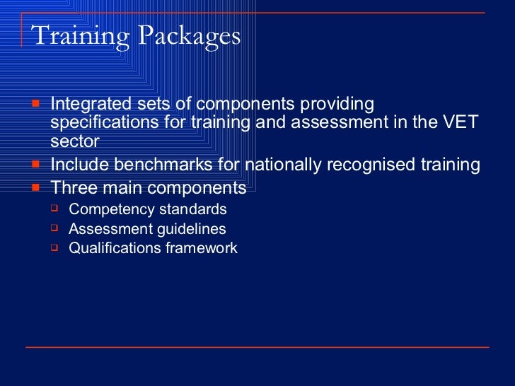 Training Packages <ul><li>Integrated sets of components providing specifications for training and assessment in the VET se...