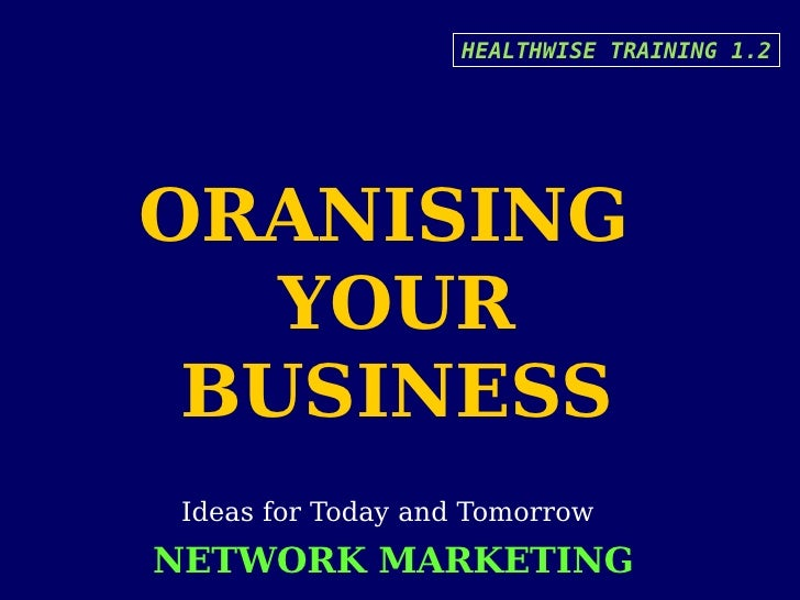 HEALTHWISE TRAINING 1.2     ORANISING    YOUR  BUSINESS  Ideas for Today and Tomorrow NETWORK MARKETING
