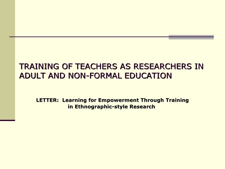 TRAINING OF TEACHERS AS RESEARCHERS IN ADULT AND NON-FORMAL EDUCATION  LETTER:  Learning for Empowerment Through Training ...