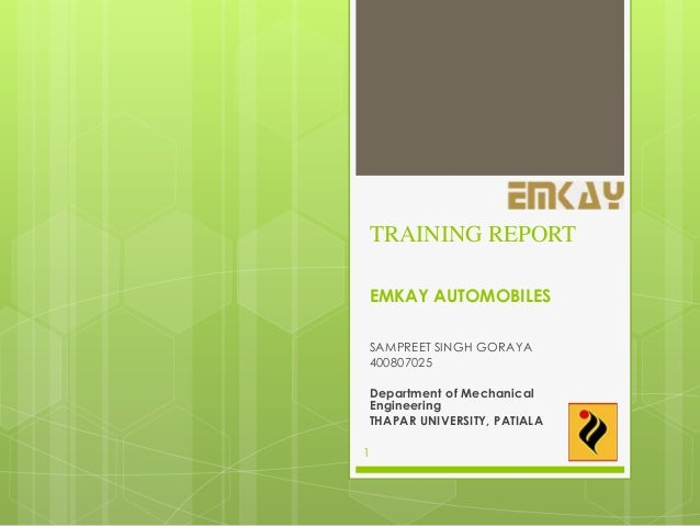 TRAINING REPORT EMKAY AUTOMOBILES SAMPREET SINGH GORAYA 400807025 Department of Mechanical Engineering THAPAR UNIVERSITY, ...