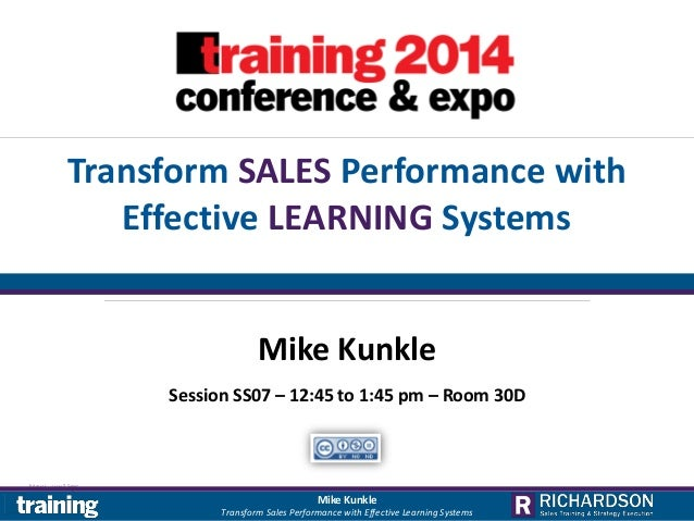 Transform SALES Performance with Effective LEARNING Systems Mike Kunkle Session SS07 – 12:45 to 1:45 pm – Room 30D  Mike K...