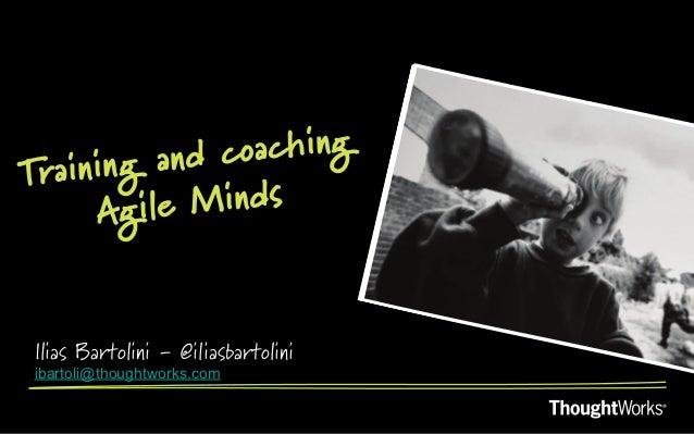 ining and coachingTra     Ag ile MindsIlias Bartolini - @iliasbartoliniibartoli@thoughtworks.com