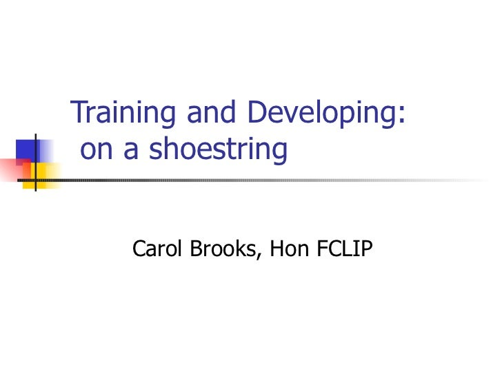 Training and Developing:  on a shoestring  Carol Brooks, Hon FCLIP