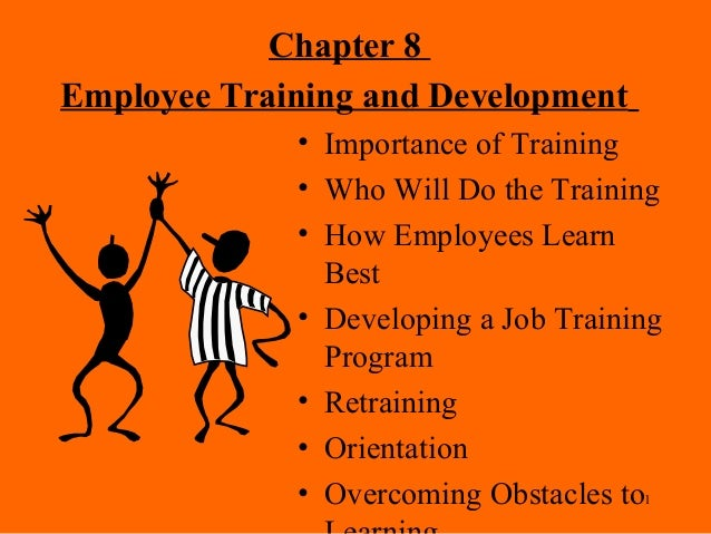 1 Chapter 8 Employee Training and Development • Importance of Training • Who Will Do the Training • How Employees Learn Be...