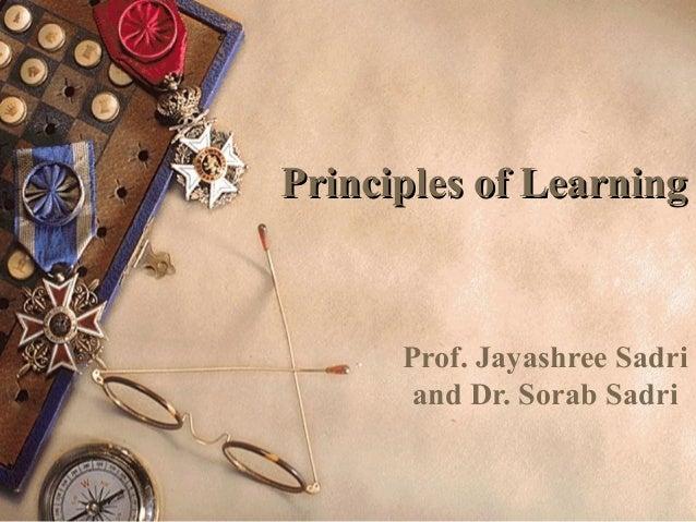 Principles of LearningPrinciples of LearningProf. Jayashree Sadriand Dr. Sorab Sadri