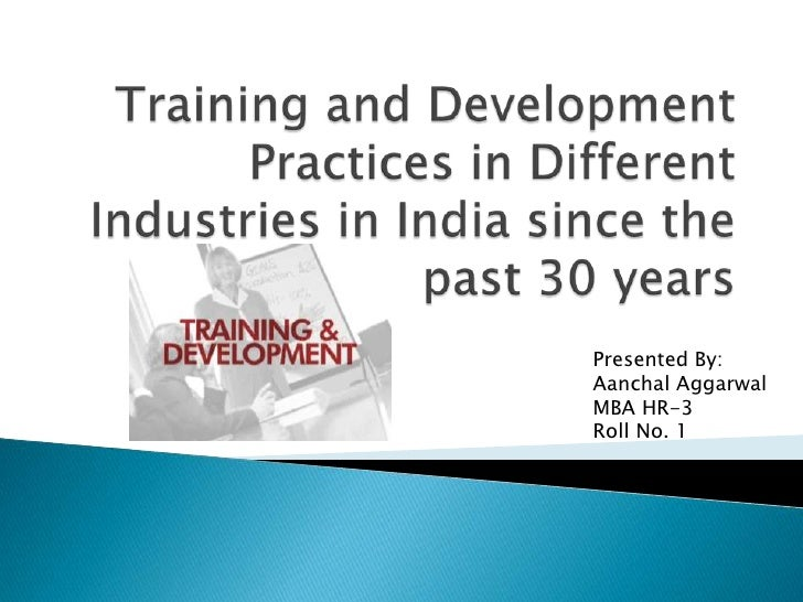 Training and Development Practices in Different Industries in India since the past 30 years<br />Presented By:<br />Aancha...