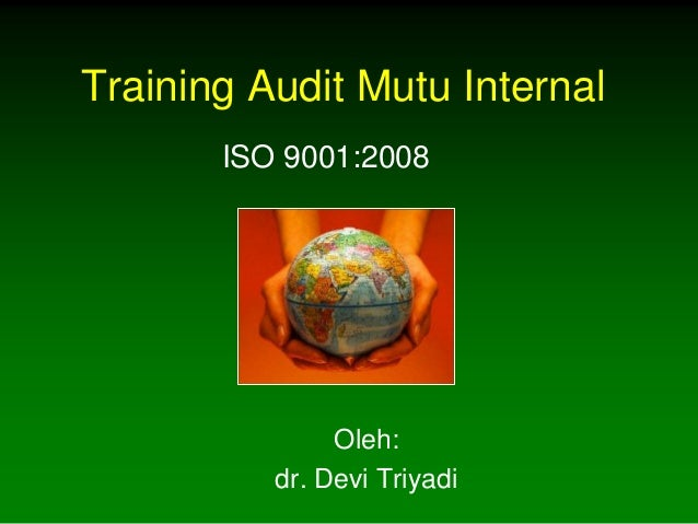 Training Audit Mutu Internal       ISO 9001:2008               Oleh:          dr. Devi Triyadi