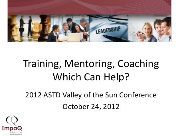 Training, Mentoring, Coaching       Which Can Help?2012 ASTD Valley of the Sun Conference          October 24, 2012