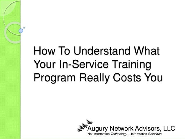 Not Information Technology …Information Solutions How To Understand What Your In-Service Training Program Really Costs You...