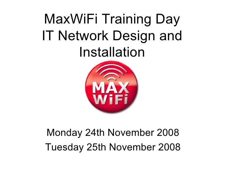 MaxWiFi Training Day IT Network Design and Installation Monday 24th November 2008 Tuesday 25th November 2008