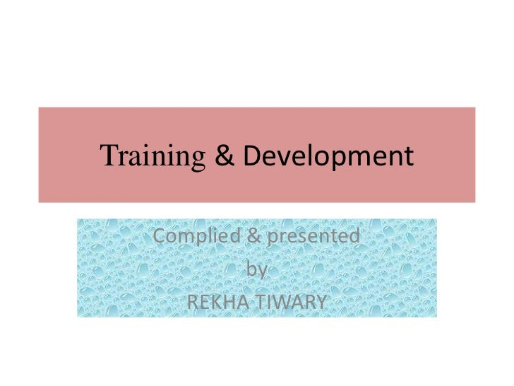 Training & Development   Complied & presented            by      REKHA TIWARY
