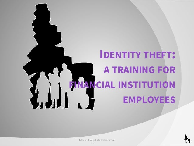 IDENTITY THEFT: A TRAINING FOR FINANCIAL INSTITUTION EMPLOYEES  Idaho Legal Aid Services