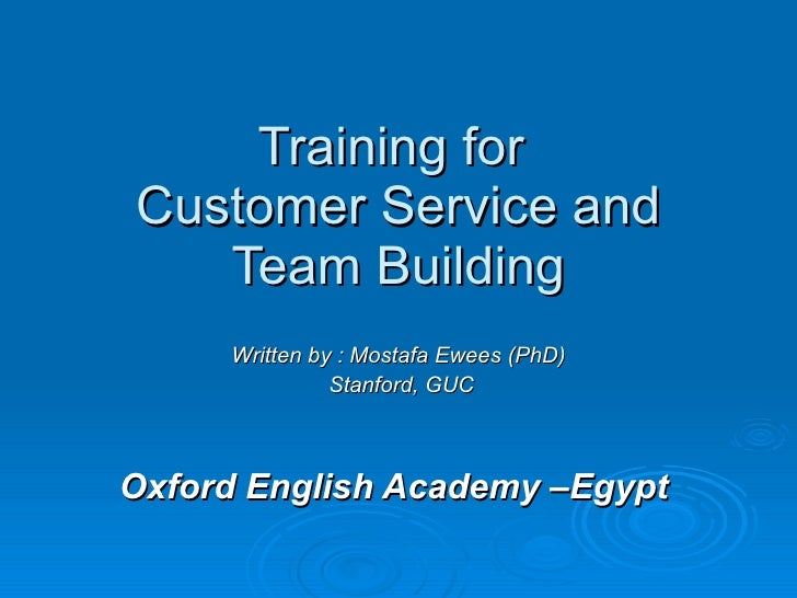 Training for  Customer Service and Team Building Written by : Mostafa Ewees (PhD) Stanford, GUC Oxford English Academy –Eg...