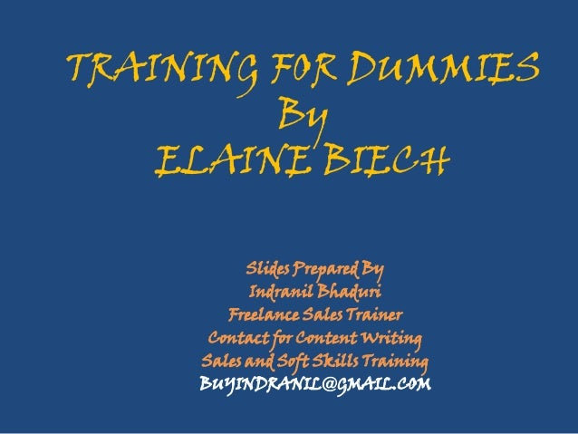 TRAINING FOR DUMMIES By ELAINE BIECH Slides Prepared By Indranil Bhaduri Freelance Sales Trainer Contact for Content Writi...