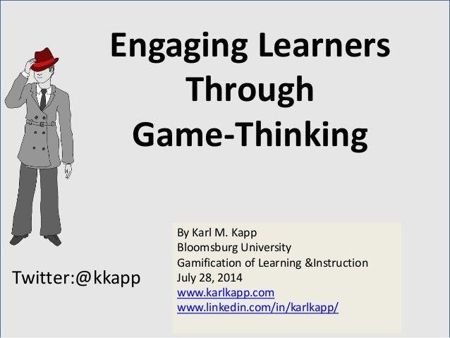 Twitter:@kkapp By Karl M. Kapp Bloomsburg University Gamification of Learning &Instruction July 28, 2014 www.karlkapp.com ...