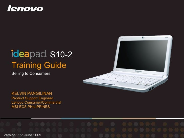 Training Guide S10-2 Version: 15 th  June 2009 Selling to Consumers KELVIN PANGILINAN Product Support Engineer Lenovo Cons...