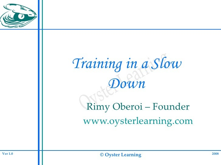 Training in a Slow Down Rimy Oberoi – Founder www.oysterlearning.com