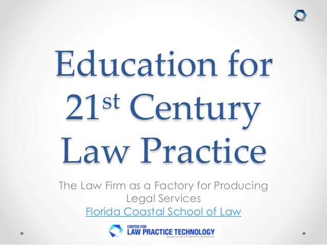 Education for 21st Century Law Practice The Law Firm as a Factory for Producing Legal Services Florida Coastal School of L...