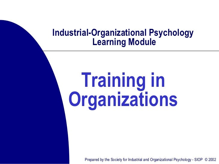 Industrial-Organizational Psychology           Learning Module     Training in    Organizations        Prepared by the Soc...