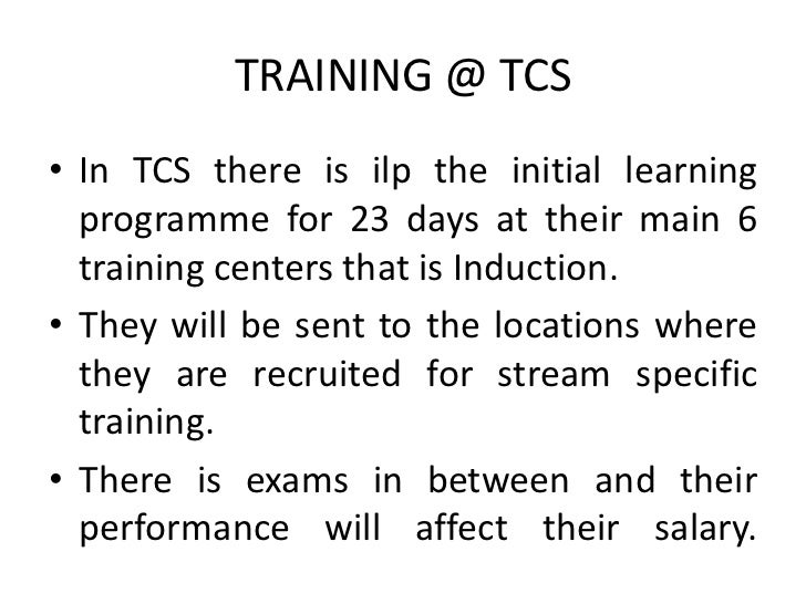 TRAINING @ TCS• In TCS there is ilp the initial learning  programme for 23 days at their main 6  training centers that is ...