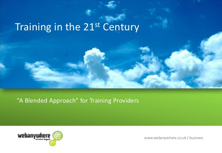 "Training in the 21st Century<br />""A Blended Approach"" for Training Providers<br />www.webanywhere.co.uk / business<br />"