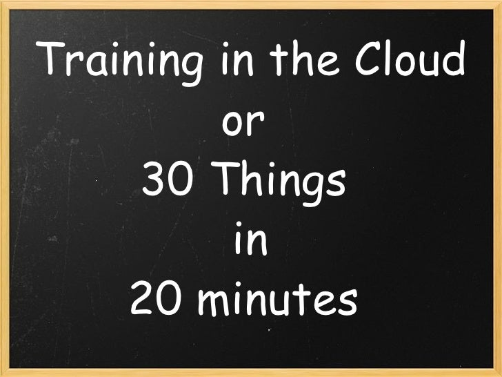 Training in the Cloud or  30 Things  in 20 minutes