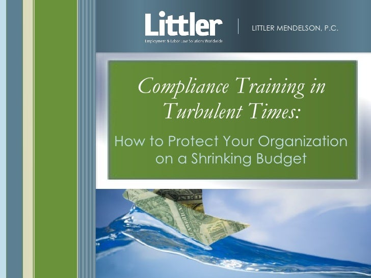 LITTLER MENDELSON, P.C.        Compliance Training in      Turbulent Times: How to Protect Your Organization      on a Shr...