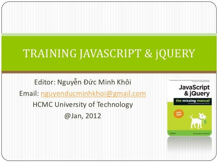 TRAINING JAVASCRIPT & jQUERY    Editor: Nguyễn Đức Minh KhôiEmail: nguyenducminhkhoi@gmail.com   HCMC University of Techno...