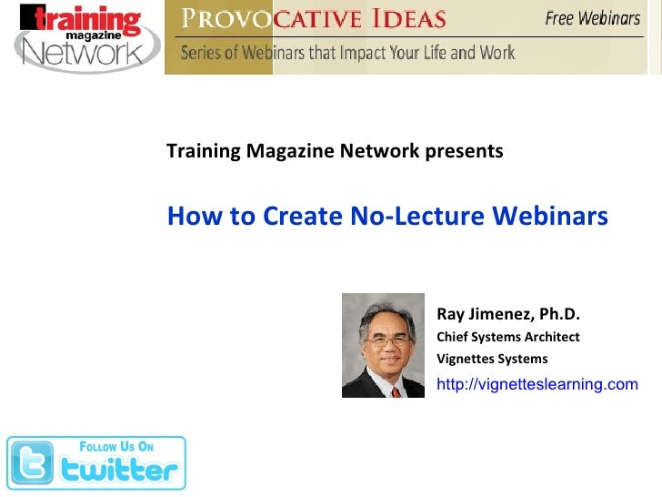 Training Magazine Network presents How to Create No-Lecture Webinars Ray Jimenez, Ph.D. Chief Systems Architect Vignettes ...