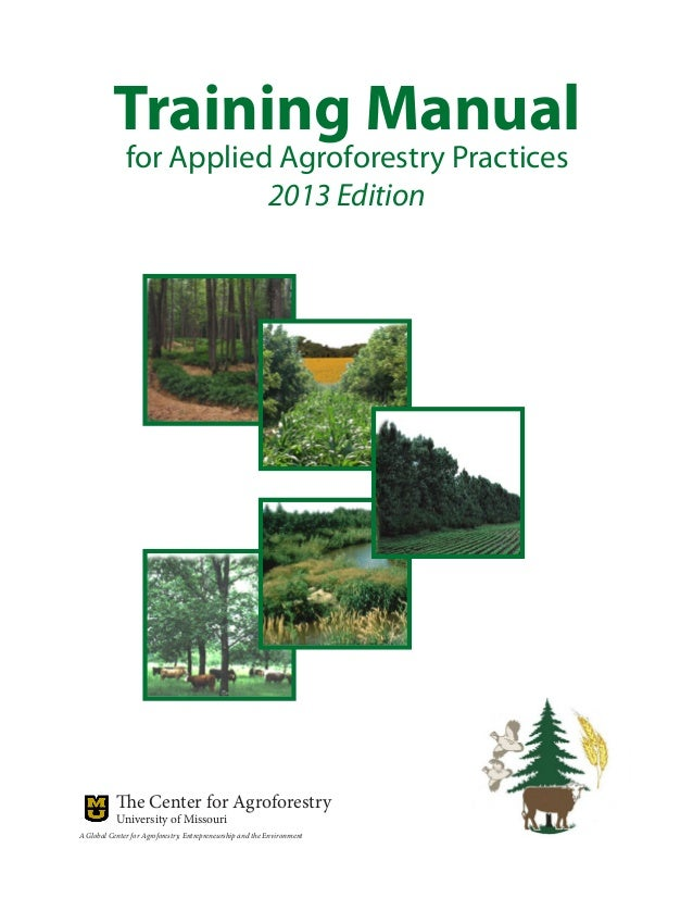 Training Manual for Applied Agroforestry Practices 2013 Edition The Center for Agroforestry University of Missouri A Globa...