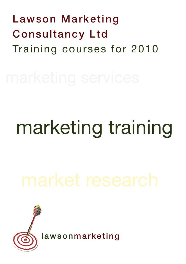 L aw so n M a rk e t i ng Co n su lt a n c y Lt d Tra in in g co u r s es fo r 2 0 1 0     marketing training    market re...