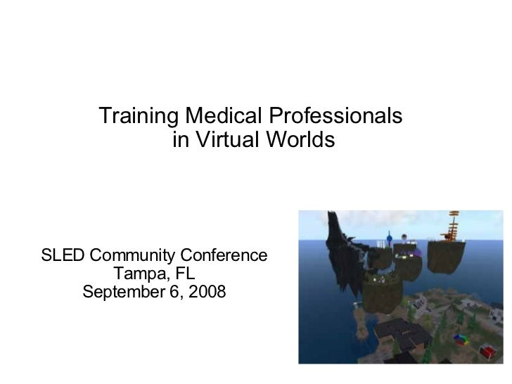 Training Medical Professionals in Virtual Worlds SLED Community Conference Tampa, FL September 6, 2008