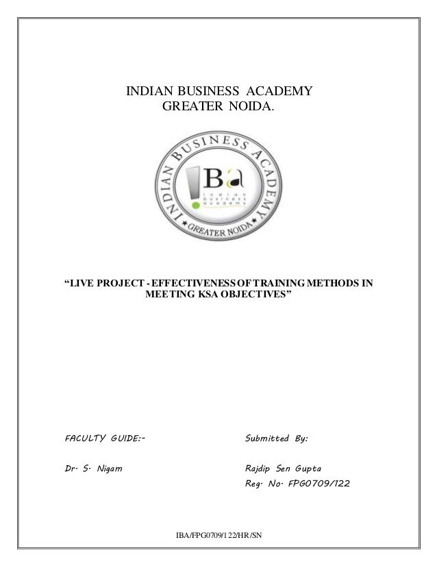 """IBA/FPG0709/122/HR/SN INDIAN BUSINESS ACADEMY GREATER NOIDA. """"LIVE PROJECT -EFFECTIVENESSOF TRAINING METHODS IN MEETING KS..."""