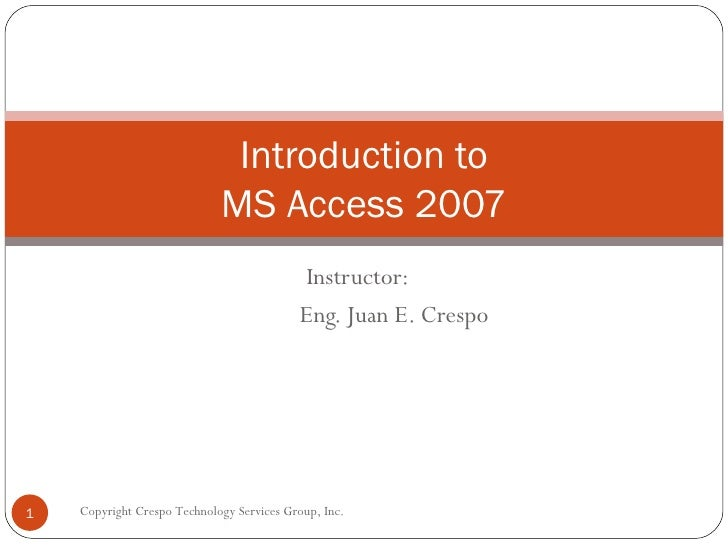 Instructor: Eng. Juan E. Crespo Introduction to MS Access 2007 Copyright Crespo Technology Services Group, Inc.