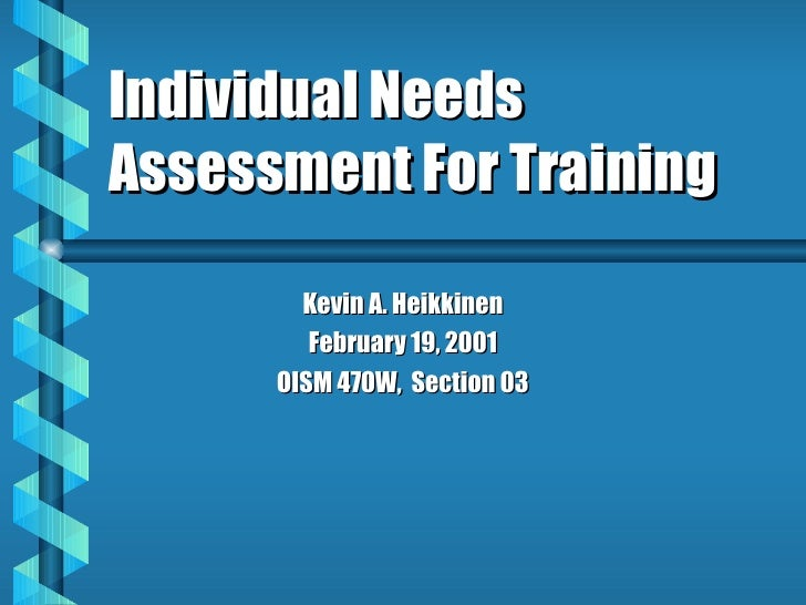 Individual Needs Assessment For Training Kevin A. Heikkinen February 19, 2001 OISM 470W,  Section 03